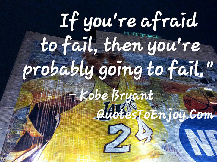 If you're afraid to fail, then you're probably going to fail. - Kobe Bryant