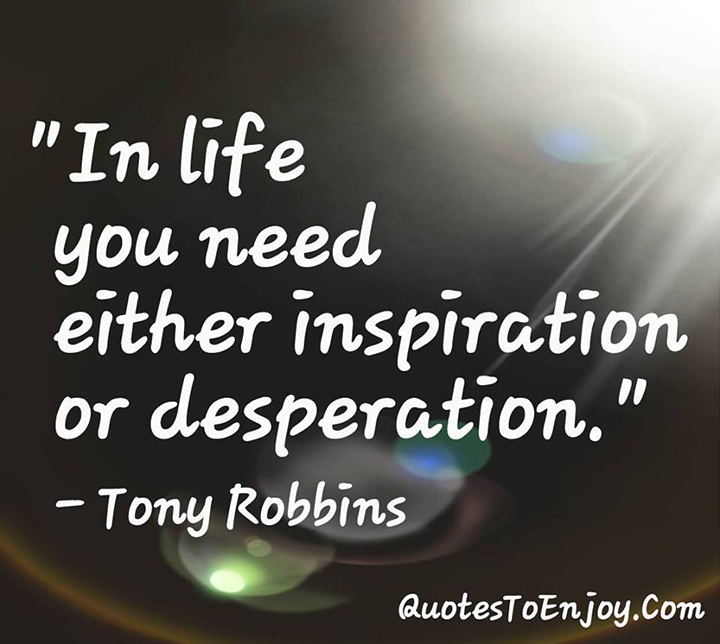 In life you need either inspiration or desperation. - Tony Robbins
