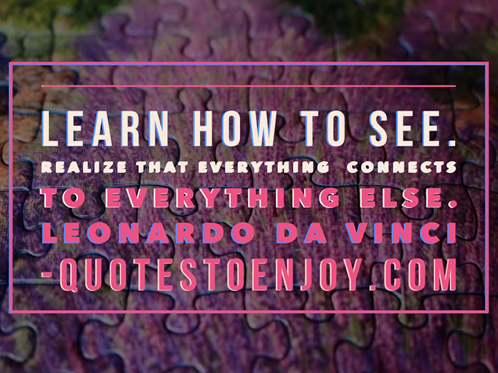 Learn how to see. Realize that everything connects to everything else. – Leonardo DaVinci