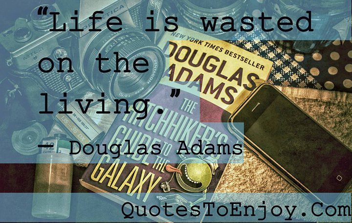 Life is wasted on the living. - Douglas Adams