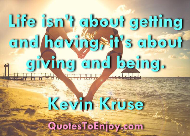 Life isn't about getting and having, it's about giving and being. –Kevin Kruse