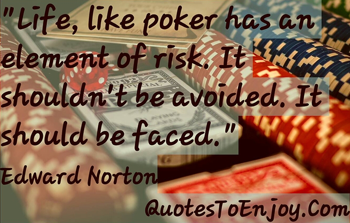 Life, like poker has an element of risk. It shouldn't be avoided. It should be faced. - Edward Norton