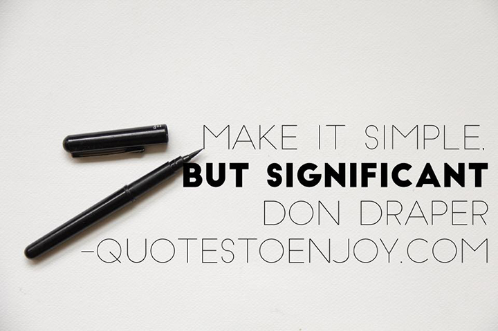 Make it simple, but significant. Don Draper