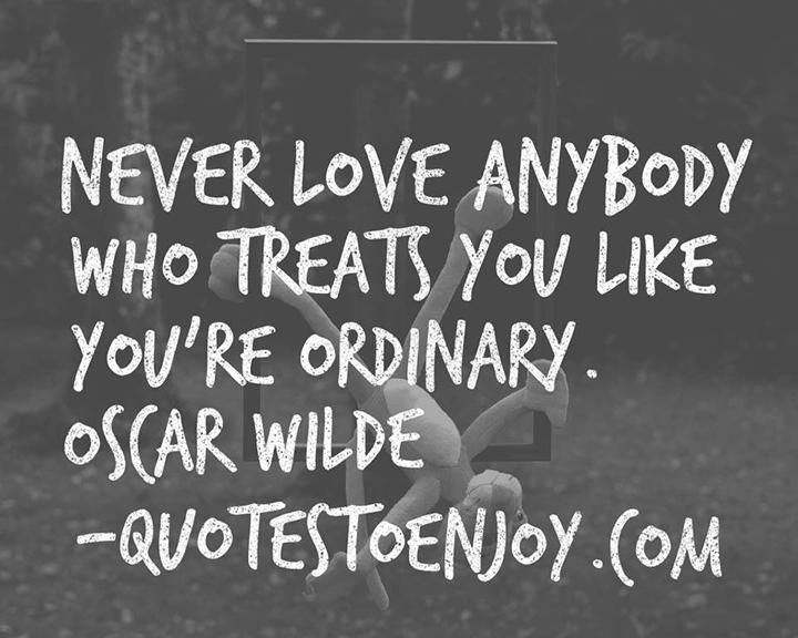 Never love anyone who treats you like you're ordinary. ― Oscar Wilde