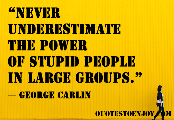 Never underestimate the power of stupid people in large groups. George Carlin