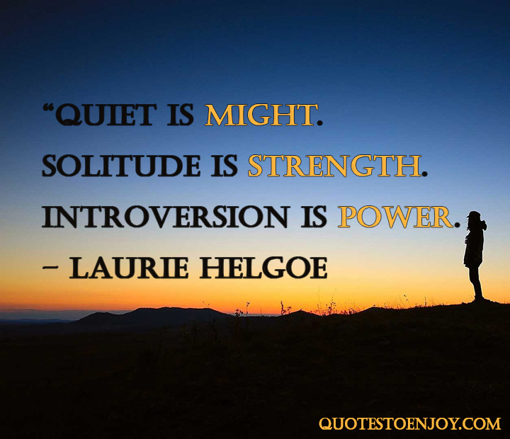 Quiet is might. Solitude is strength. Introversion is power. – Laurie Helgoe