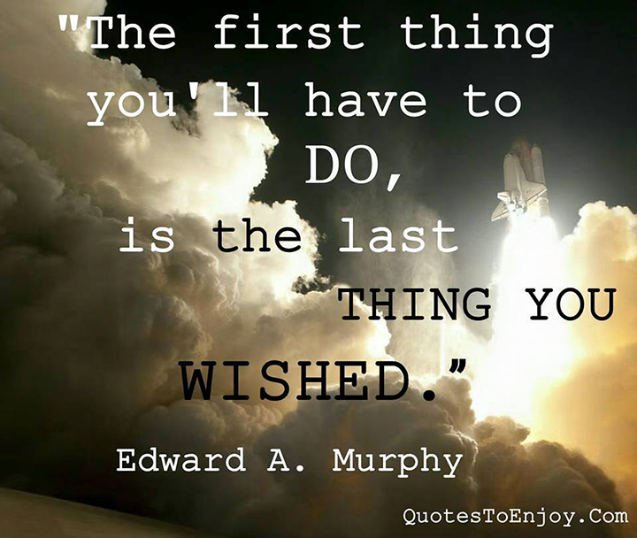 The first thing you-ll have to do is the last thing you wished. Edward A Murphy Jr.