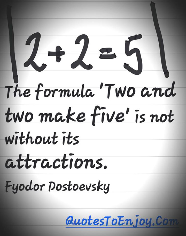 The formula two and two make five is not without its attractions. Fyodor Dostoevsky