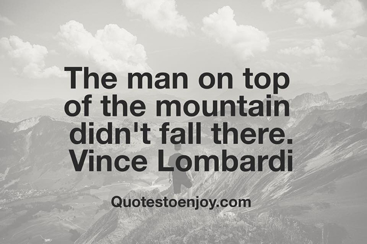 The man on top of the mountain didn't fall there. Vince Lombardi