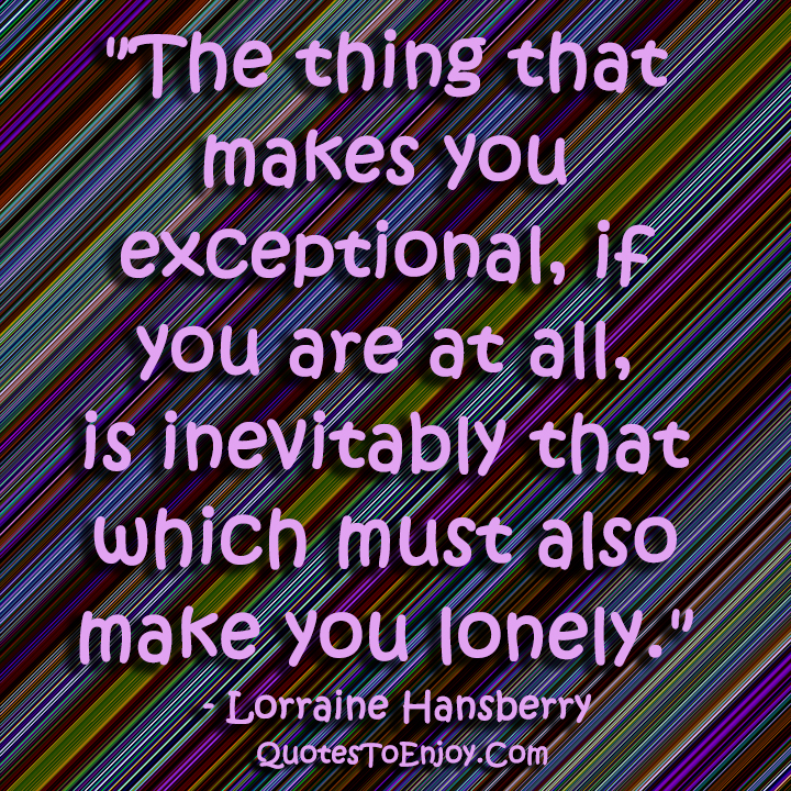 The thing that makes you exceptional, if you are at all, is inevitably that which must also make you lonely. – Lorraine Hansberry
