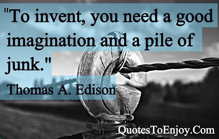 To invent, you need a good imagination and a pile of junk. Thomas A. Edison