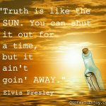 Truth is like the sun. You can shut it out for a time, but it ain-t goin away. Elvis Presley