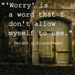 Worry is a word that I don't allow myself to use. Dwight D. Eisenhower