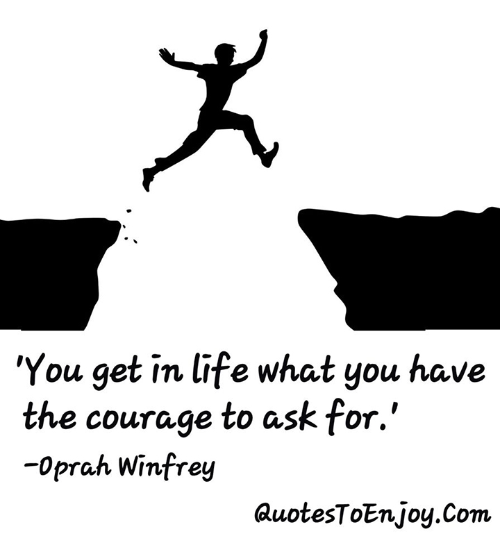You get in life what you have the courage to ask for. Oprah Winfrey