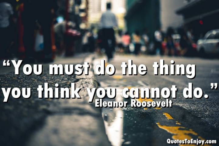 You must do the thing you think you cannot do. Eleanor Roosevelt