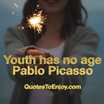 Youth has no age. ― Pablo Picasso