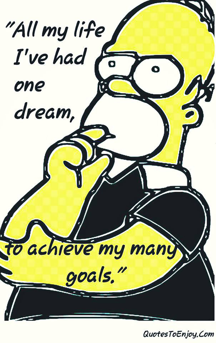 All my life I've had one dream, to achieve my many goals. Homer Simpsons