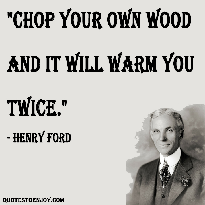 Chop your own wood and it will warm you twice Henry Ford