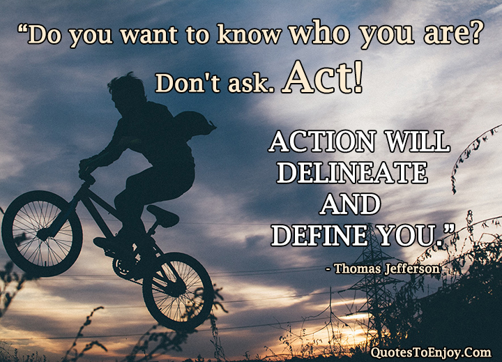 do-you-want-to-know-who-you-are-don-t-ask-act-action-will-delineate-and-define-you