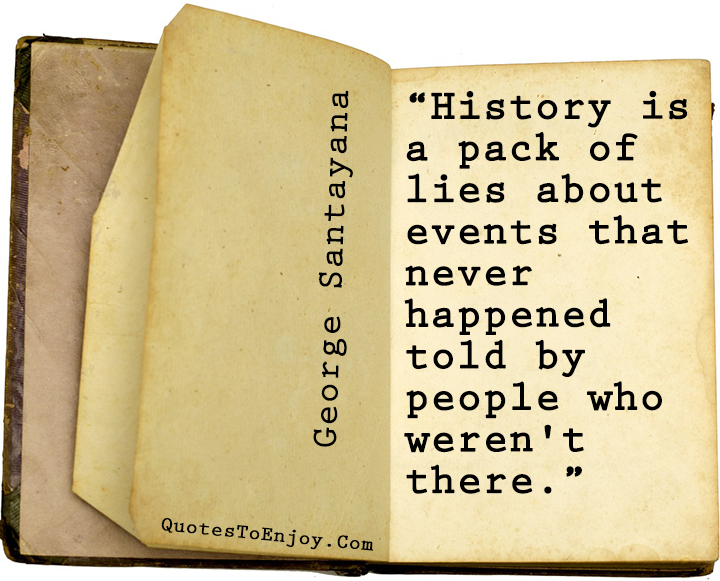 History is a pack of lies about events that never happened told by people who weren-t there George Santayana