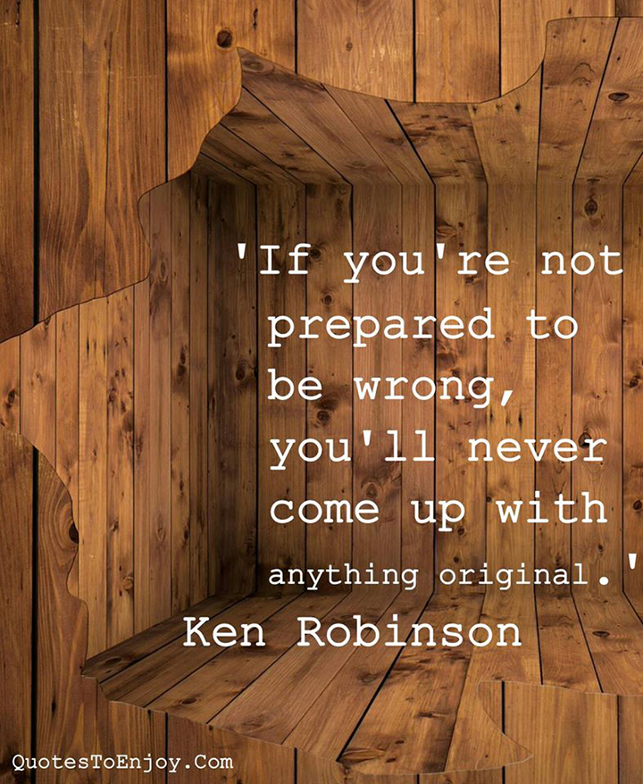 If you're not prepared to be wrong, you'll never come up with anything original. Ken Robinson