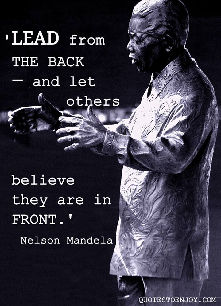 Lead from the back — and let others believe they are in front. Nelson Mandela