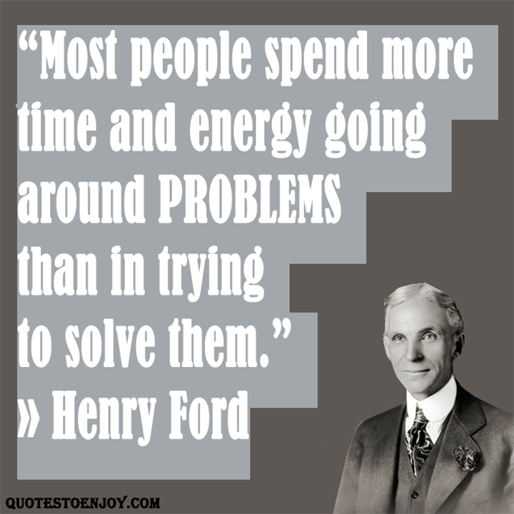 Most people spend more time and energy going around problems than in trying to solve them Henry Ford