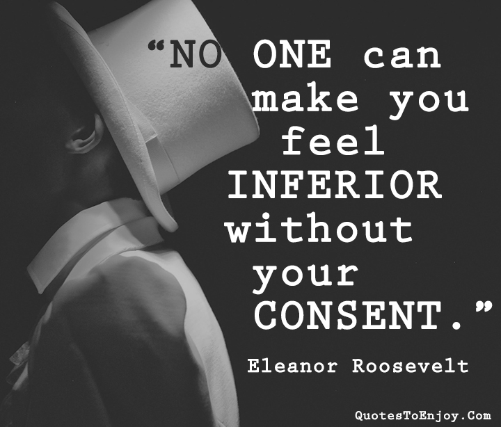 No one can make you feel inferior without your consent Eleanor Roosevelt
