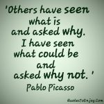 Others have seen what is and asked why I have seen what could be and asked why not Pablo Picasso