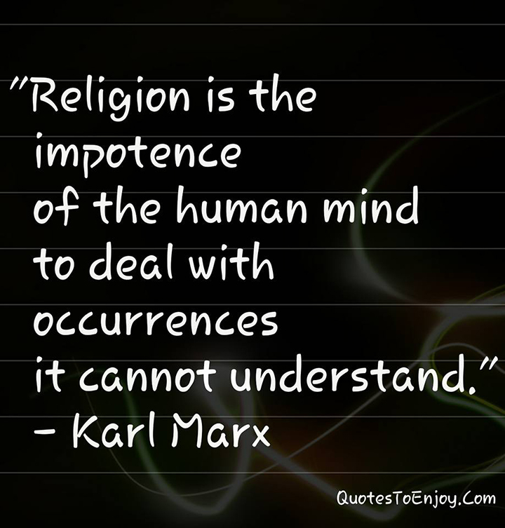 Religion is the impotence of the human mind to deal with occurrences it cannot understand. - Karl Marx