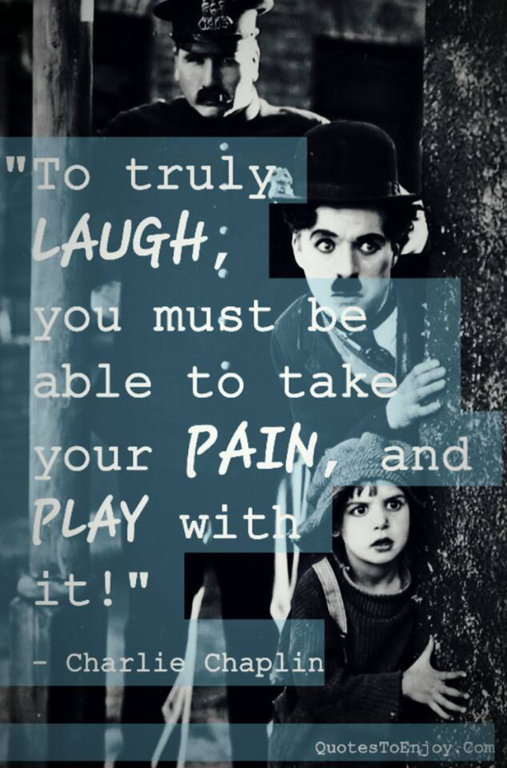 To truly laugh, you must be able to take your pain, and play with it - Charlie Chaplin