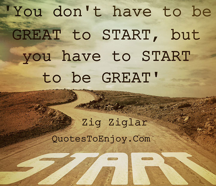 You don-t have to be great to start, but you have to start to be great. - Zig Ziglar