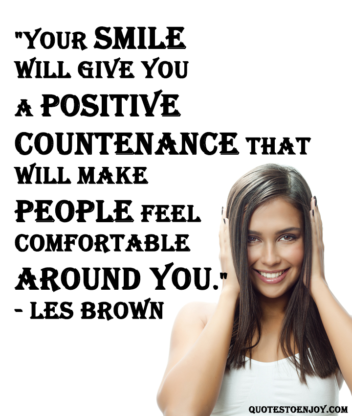 Your smile will give you a positive countenance that will make people feel comfortable around you Les Brown