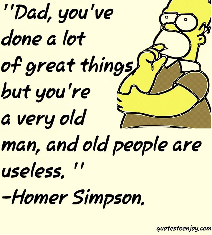 Dad, you've done a lot of great things. But you're a very old man now, and old people are useless. Homer Simpsons