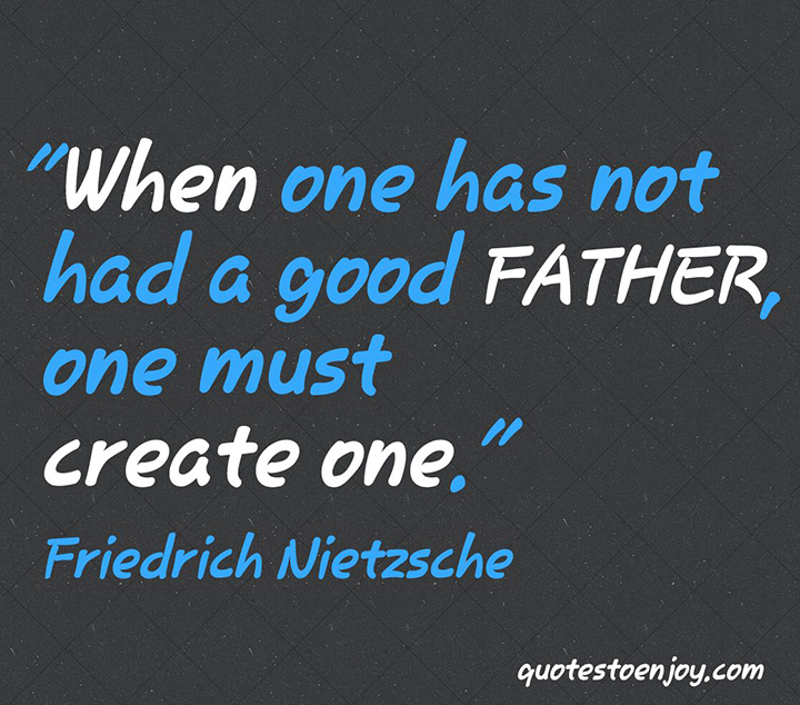 When one has not had a good father, one must create one. - Friedrich Nietzsche