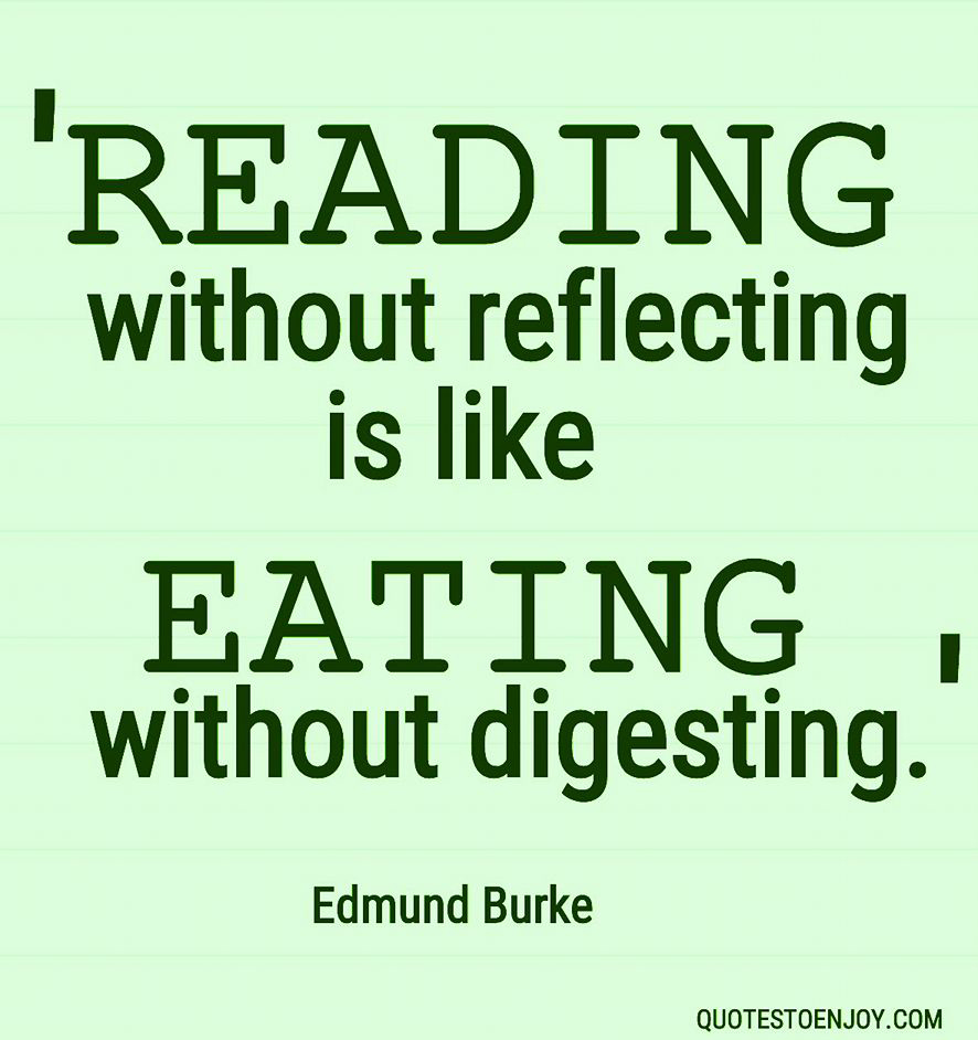 Edmund Burke — Reading without reflecting is like eating without digesting.
