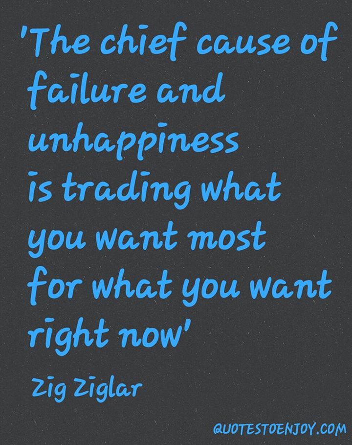 The chief cause of failure and unhappiness is trading what you want most for what you want right now - Zig Ziglar
