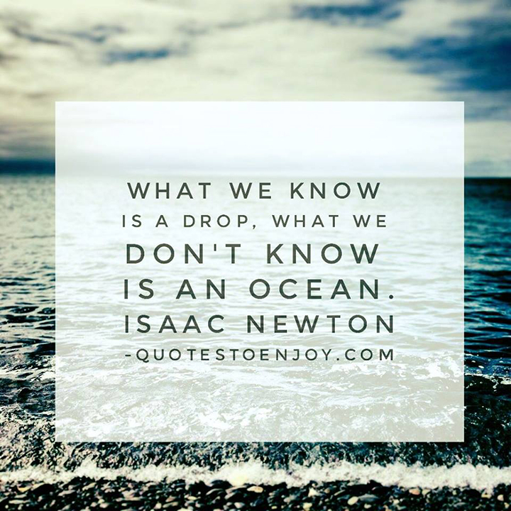 What we know is a drop, what we don't know is an ocean. Isaac Newton