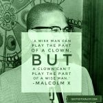A wise man can play the part of a clown, but a clown can't play the part of a wise man. - Malcolm X