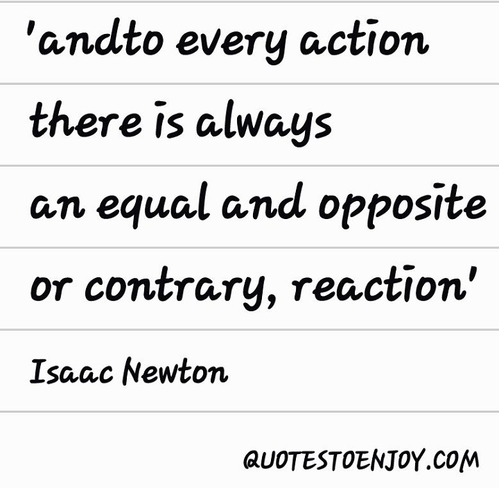 and to every action there is always an equal and opposite or contrary, reaction - Isaac Newton