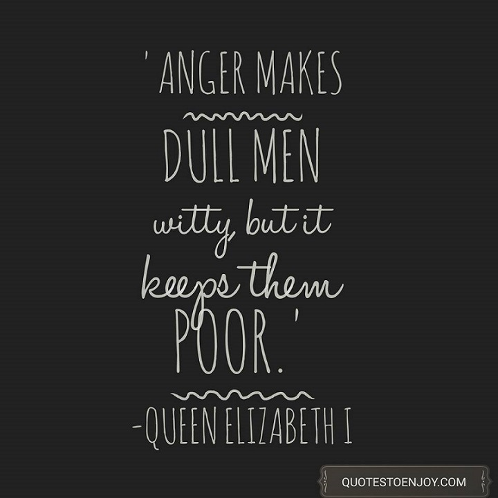 Anger makes dull men witty, but it keeps them poor. - Queen Elizabeth I