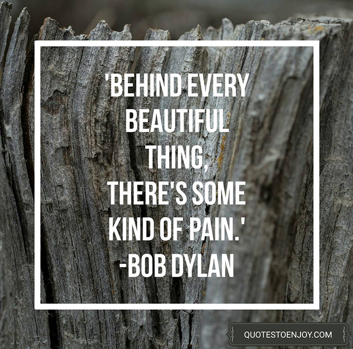 Behind every beautiful thing, there's some kind of pain. - Bob Dylan