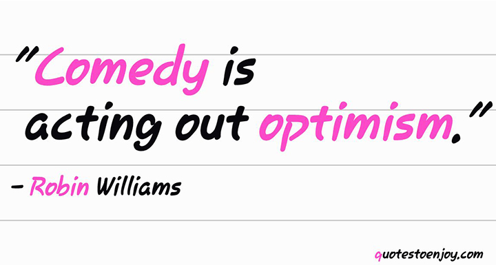 Comedy is acting out optimism. - Robin Williams
