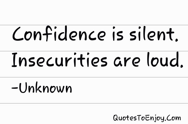 Confidence is silent. Insecurities are loud. - Unknown