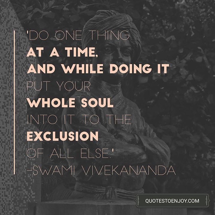 Do one thing at a Time, and while doing it put your whole Soul into it to the exclusion of all else. - Swami Vivekananda