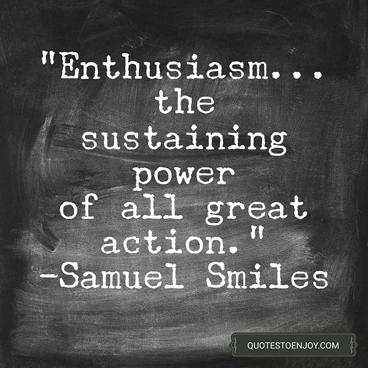 Enthusiasm... the sustaining power of all great action. - Samuel Smiles
