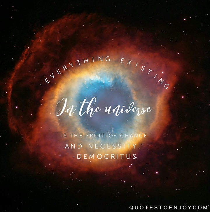 Everything existing in the universe is the fruit of chance and necessity. - Democritus