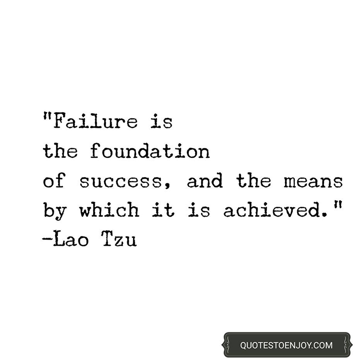 Failure is the foundation of success, and the means by which it is achieved. - Lao Tzu
