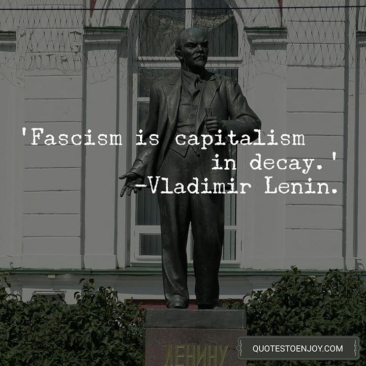 Fascism is capitalism in decay. - Vladimir Lenin