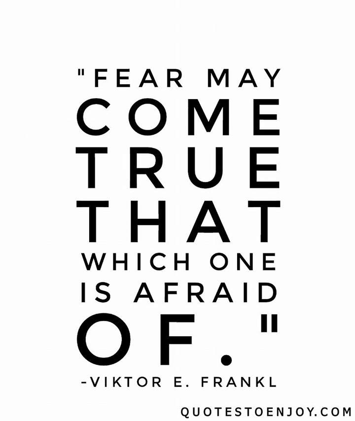 Fear may come true that which one is afraid of. - Viktor E. Frankl
